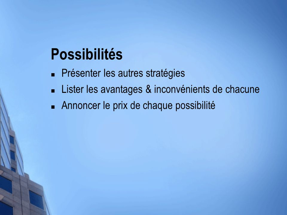 Possibilités Présenter les autres stratégies Lister les avantages & inconvénients de chacune Annoncer le prix de chaque possibilité