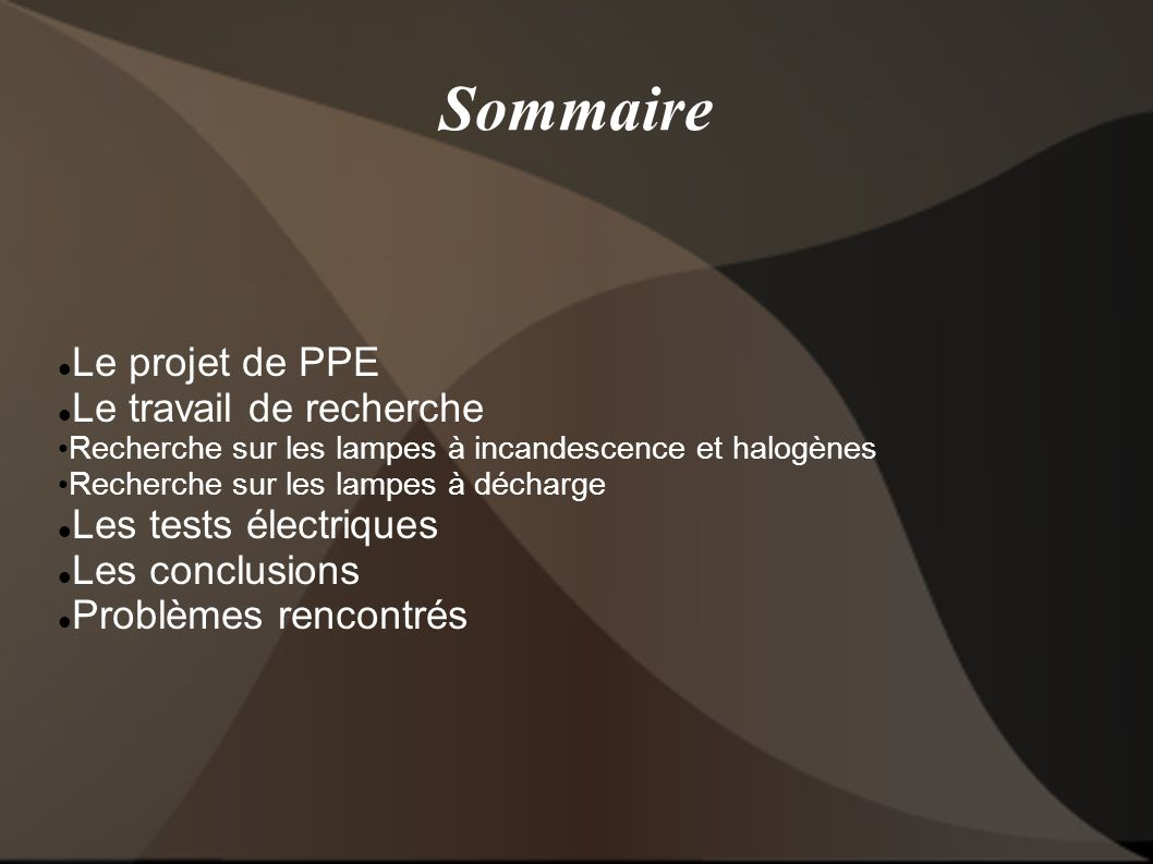 Sommaire Le projet de PPE Le travail de recherche Recherche sur les lampes à incandescence et halogènes Recherche sur les lampes à décharge Les tests électriques Les conclusions Problèmes rencontrés