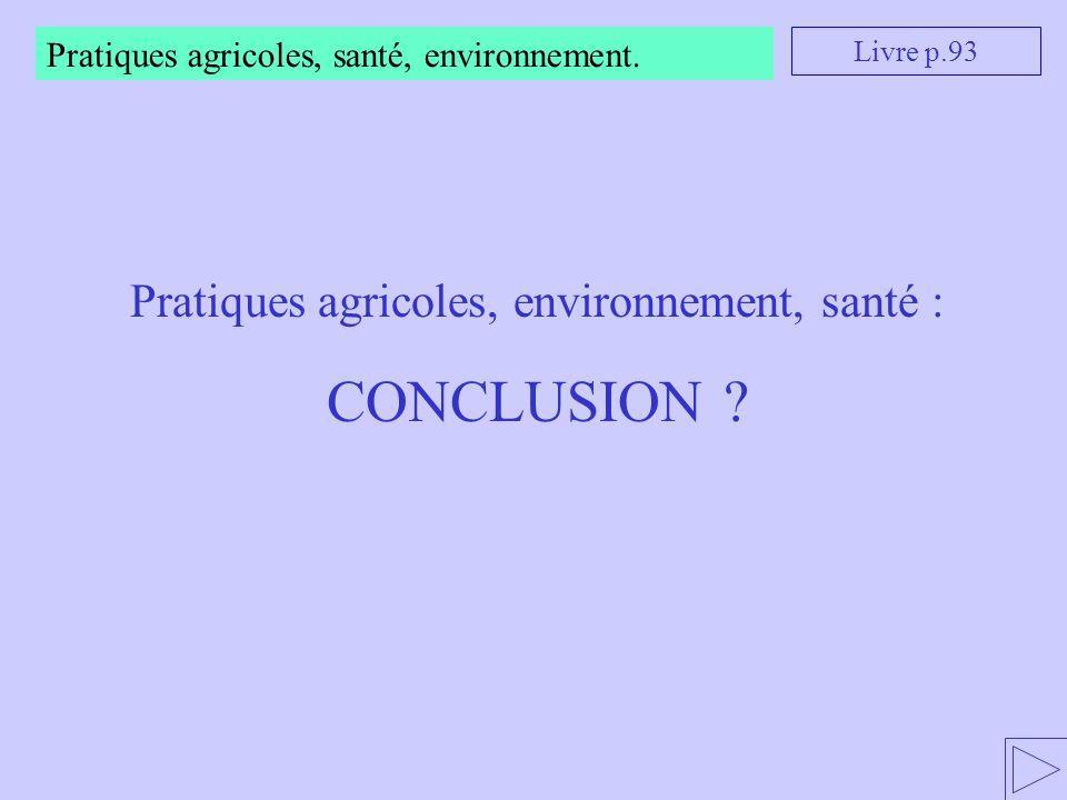 Pratiques agricoles, santé, environnement. Livre p.93 Pratiques agricoles, environnement, santé : CONCLUSION ?