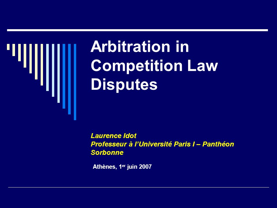 Arbitration in Competition Law Disputes Laurence Idot Professeur à l'Université Paris I – Panthéon Sorbonne Athènes, 1 er juin 2007