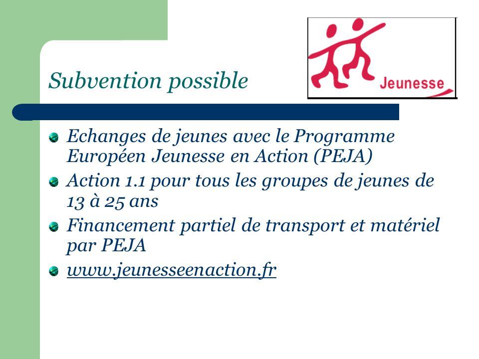 Subvention possible Echanges de jeunes avec le Programme Européen Jeunesse en Action (PEJA) Action 1.1 pour tous les groupes de jeunes de 13 à 25 ans Financement partiel de transport et matériel par PEJA www.jeunesseenaction.fr