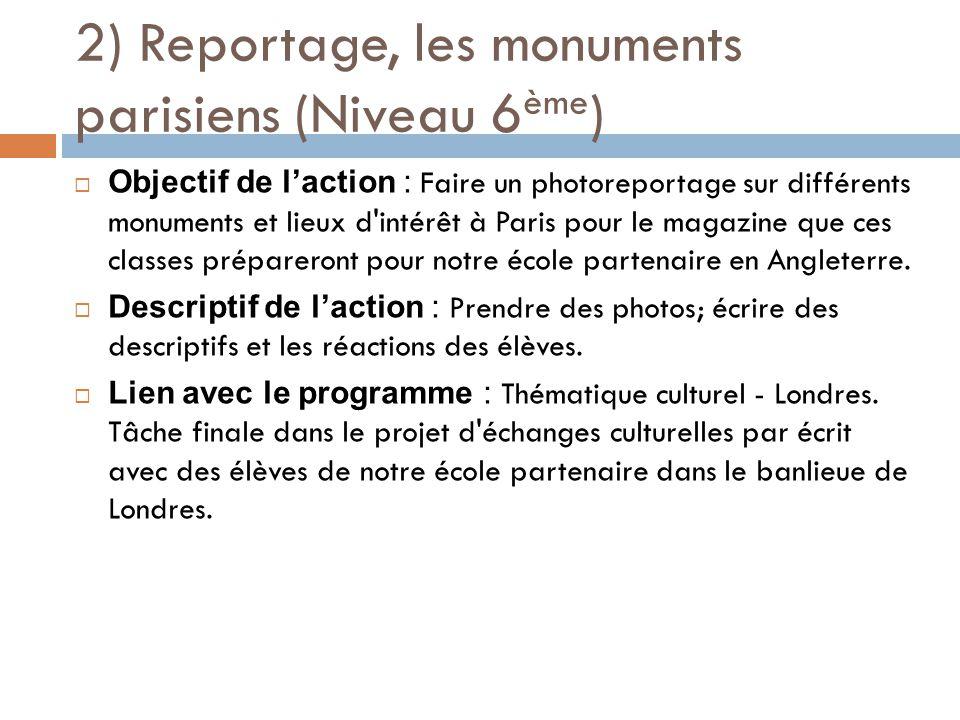 2) Reportage, les monuments parisiens (Niveau 6 ème )  Objectif de l'action : Faire un photoreportage sur différents monuments et lieux d intérêt à Paris pour le magazine que ces classes prépareront pour notre école partenaire en Angleterre.