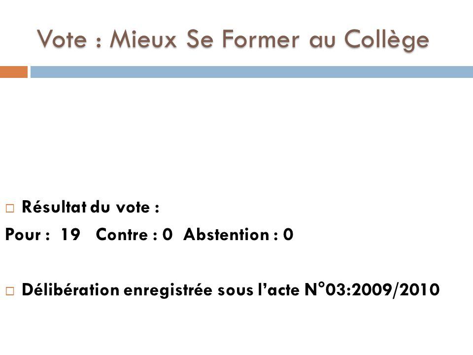 Vote : Mieux Se Former au Collège  Résultat du vote : Pour : 19 Contre : 0 Abstention : 0  Délibération enregistrée sous l'acte N°03:2009/2010