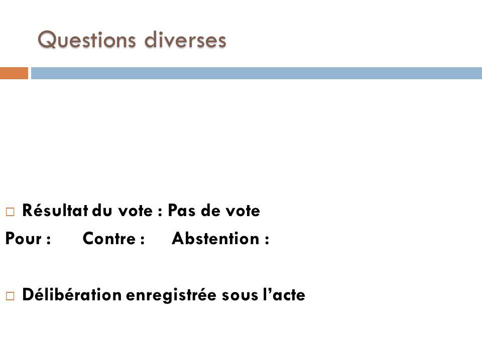 Questions diverses  Résultat du vote : Pas de vote Pour : Contre : Abstention :  Délibération enregistrée sous l'acte