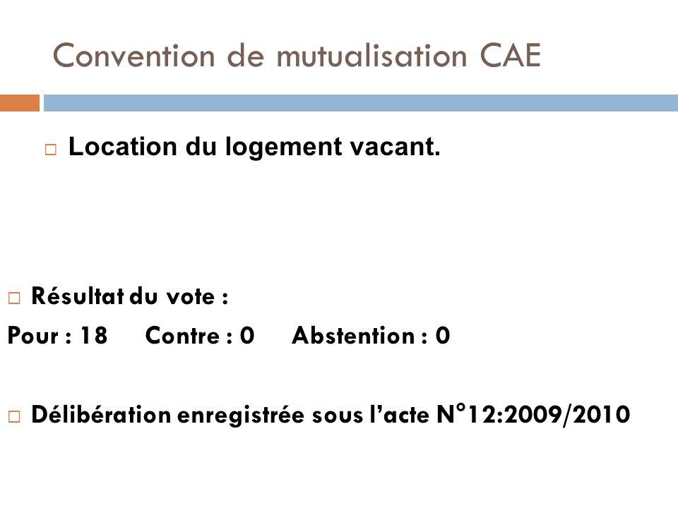 Convention de mutualisation CAE  Résultat du vote : Pour : 18 Contre : 0 Abstention : 0  Délibération enregistrée sous l'acte N°12:2009/2010  Location du logement vacant.