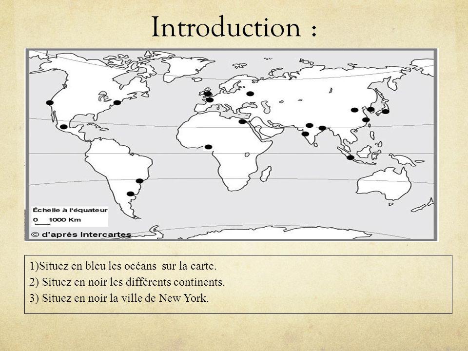 Introduction : 1)Situez en bleu les océans sur la carte. 2) Situez en noir les différents continents. 3) Situez en noir la ville de New York.