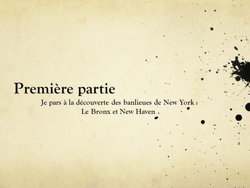 Première partie Je pars à la découverte des banlieues de New York : Le Bronx et New Haven.