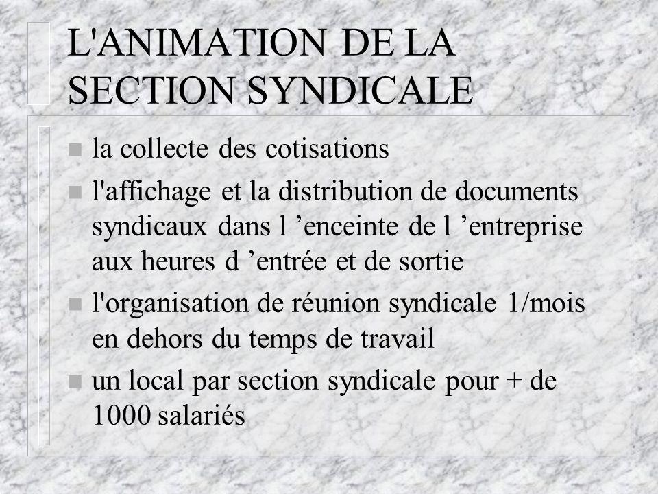 L'ANIMATION DE LA SECTION SYNDICALE n la collecte des cotisations n l'affichage et la distribution de documents syndicaux dans l 'enceinte de l 'entre