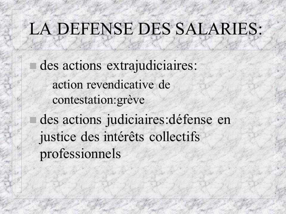 LA DEFENSE DES SALARIES: n des actions extrajudiciaires: – action revendicative de contestation:grève n des actions judiciaires:défense en justice des