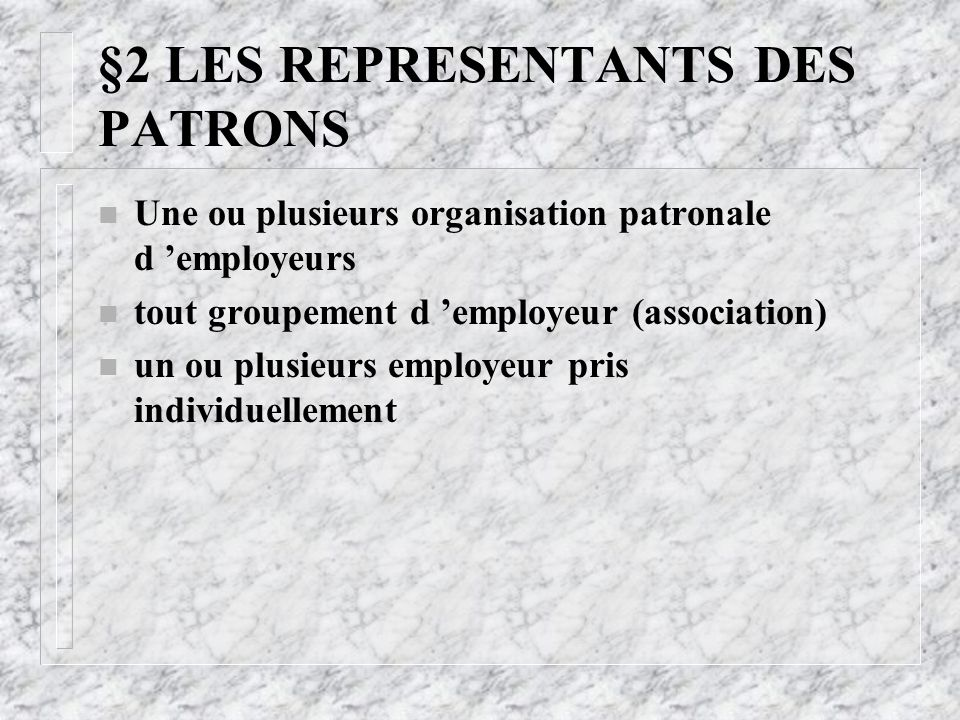 §2 LES REPRESENTANTS DES PATRONS n Une ou plusieurs organisation patronale d 'employeurs n tout groupement d 'employeur (association) n un ou plusieur