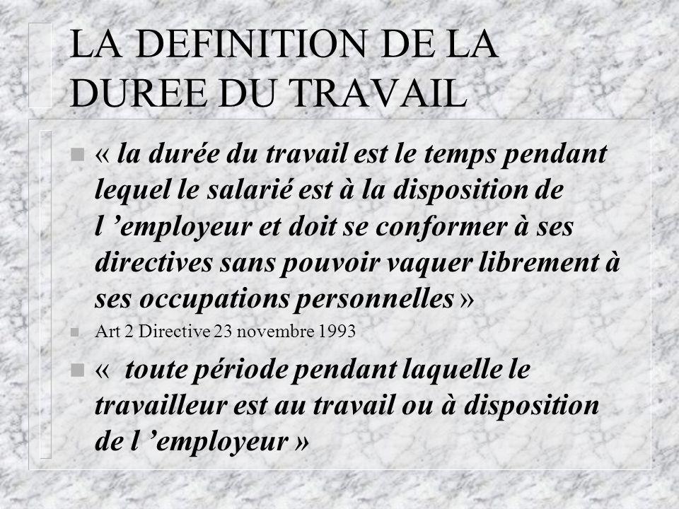 LA DEFINITION DE LA DUREE DU TRAVAIL n « la durée du travail est le temps pendant lequel le salarié est à la disposition de l 'employeur et doit se co