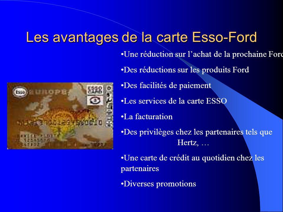 Les avantages de la carte Esso-Ford Une réduction sur l'achat de la prochaine Ford Des réductions sur les produits Ford Des facilités de paiement Les services de la carte ESSO La facturation Des privilèges chez les partenaires tels que Hertz, … Une carte de crédit au quotidien chez les partenaires Diverses promotions