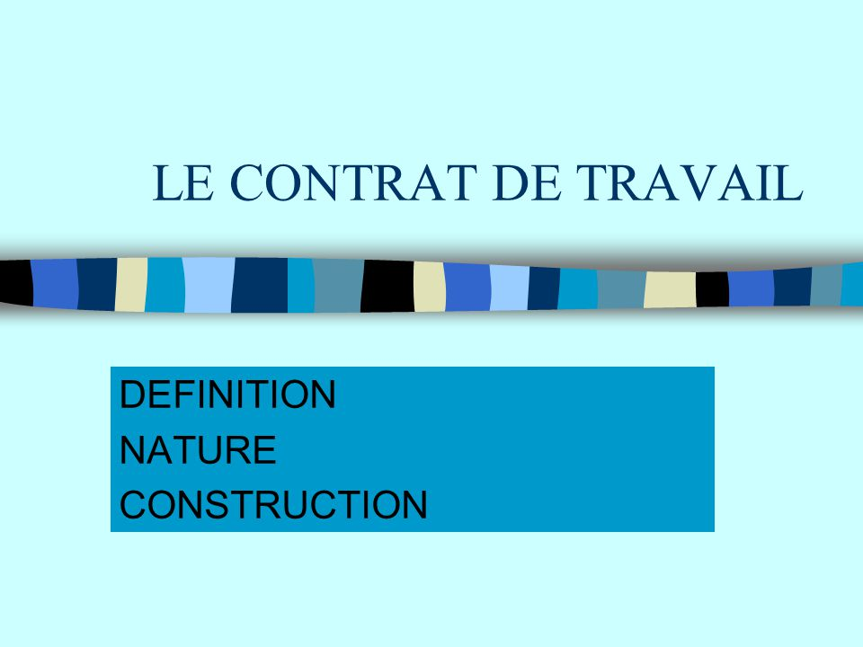 LE CONTRAT DE TRAVAIL DEFINITION NATURE CONSTRUCTION