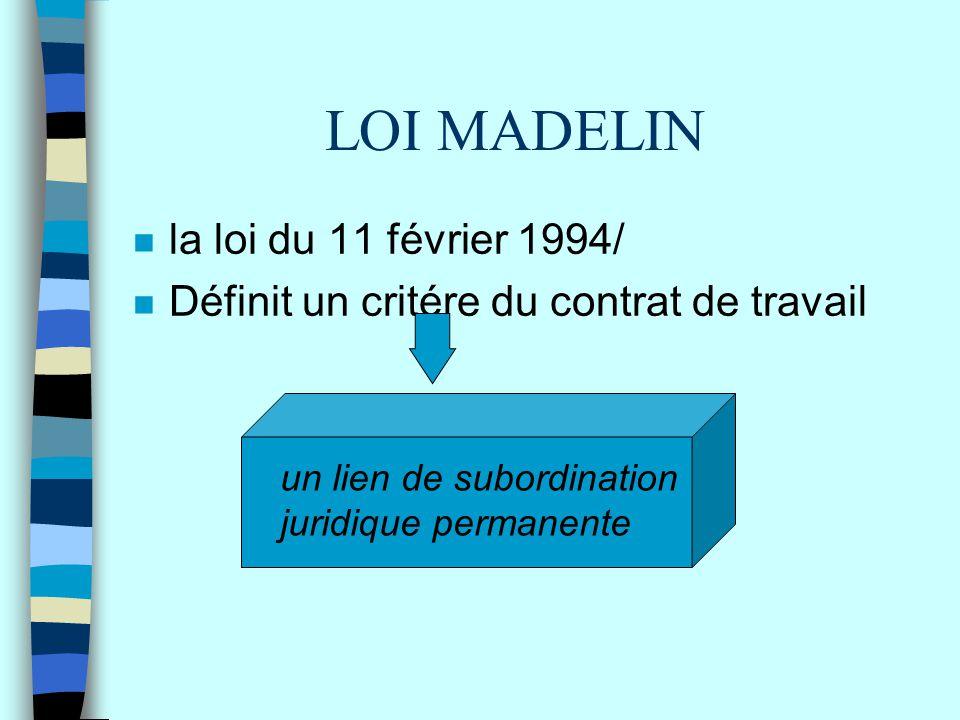 LOI MADELIN n la loi du 11 février 1994/ n Définit un critére du contrat de travail un lien de subordination juridique permanente