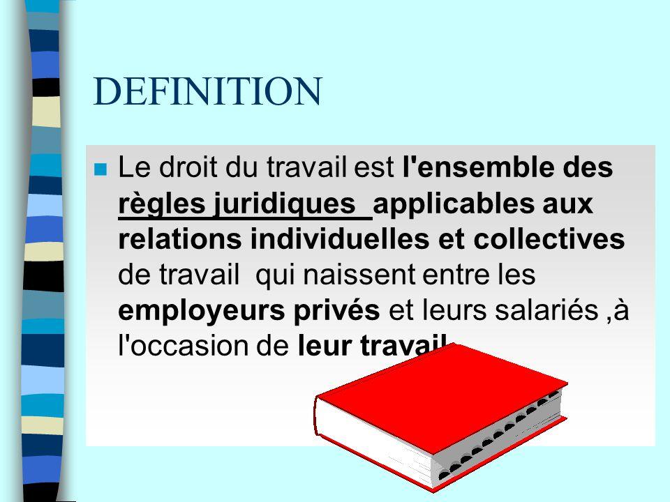 DEFINITION n Le droit du travail est l'ensemble des règles juridiques applicables aux relations individuelles et collectives de travail qui naissent e