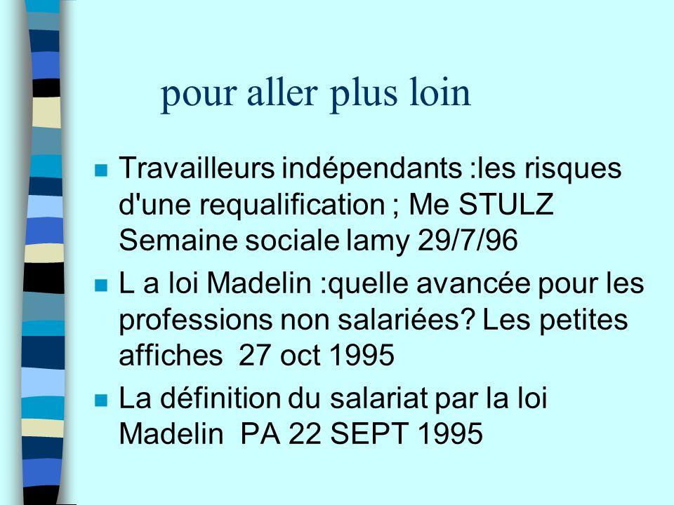 pour aller plus loin n Travailleurs indépendants :les risques d'une requalification ; Me STULZ Semaine sociale lamy 29/7/96 n L a loi Madelin :quelle