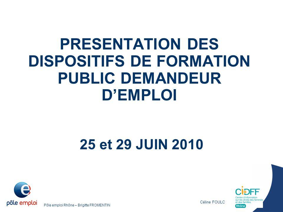 Pôle emploi Rhône – Brigitte FROMENTIN PRESENTATION DES DISPOSITIFS DE FORMATION PUBLIC DEMANDEUR D'EMPLOI 25 et 29 JUIN 2010 Céline FOULC