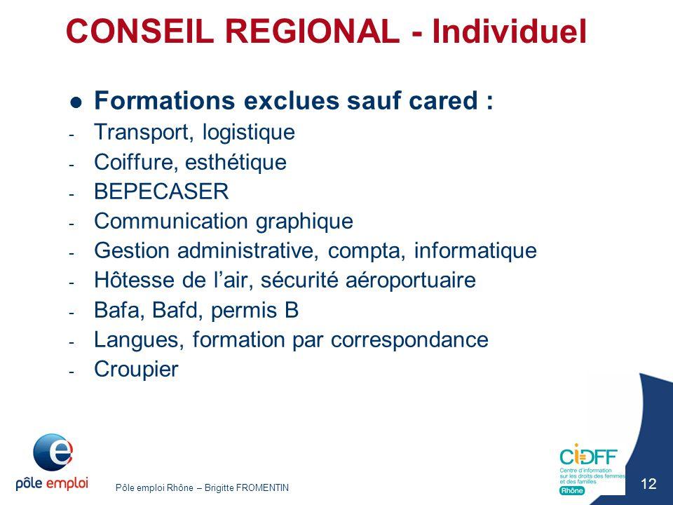Pôle emploi Rhône – Brigitte FROMENTIN 12 CONSEIL REGIONAL - Individuel Formations exclues sauf cared : - Transport, logistique - Coiffure, esthétique