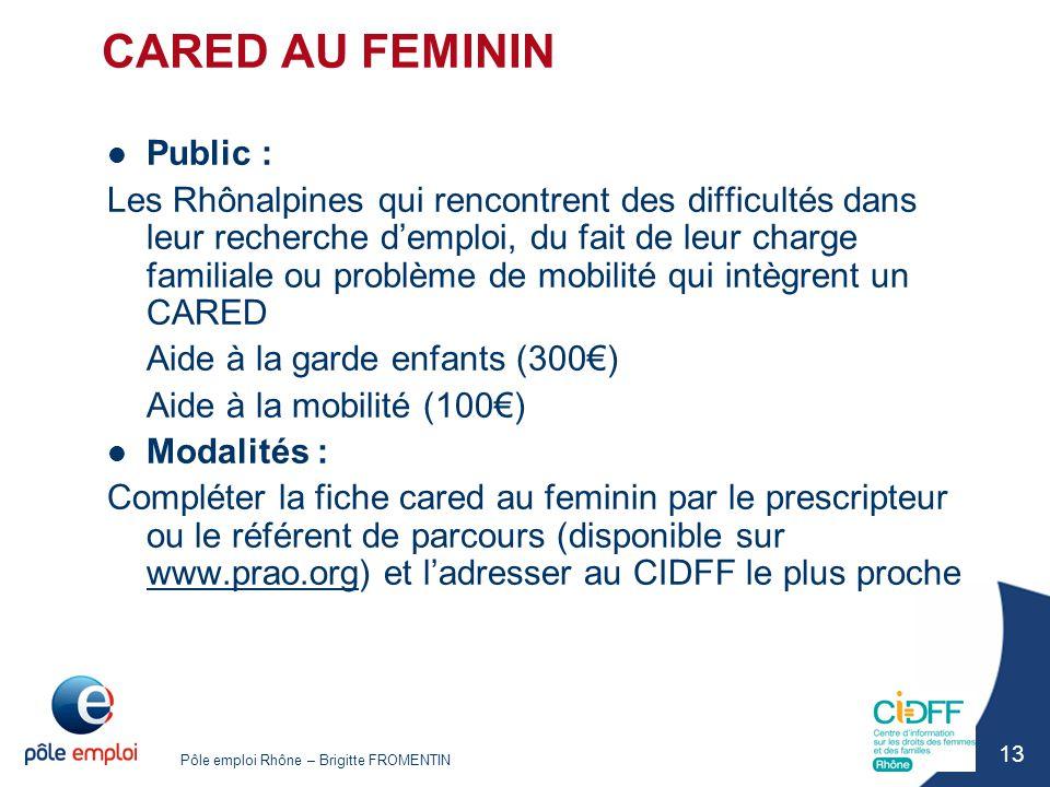 Pôle emploi Rhône – Brigitte FROMENTIN 13 CARED AU FEMININ Public : Les Rhônalpines qui rencontrent des difficultés dans leur recherche d'emploi, du f