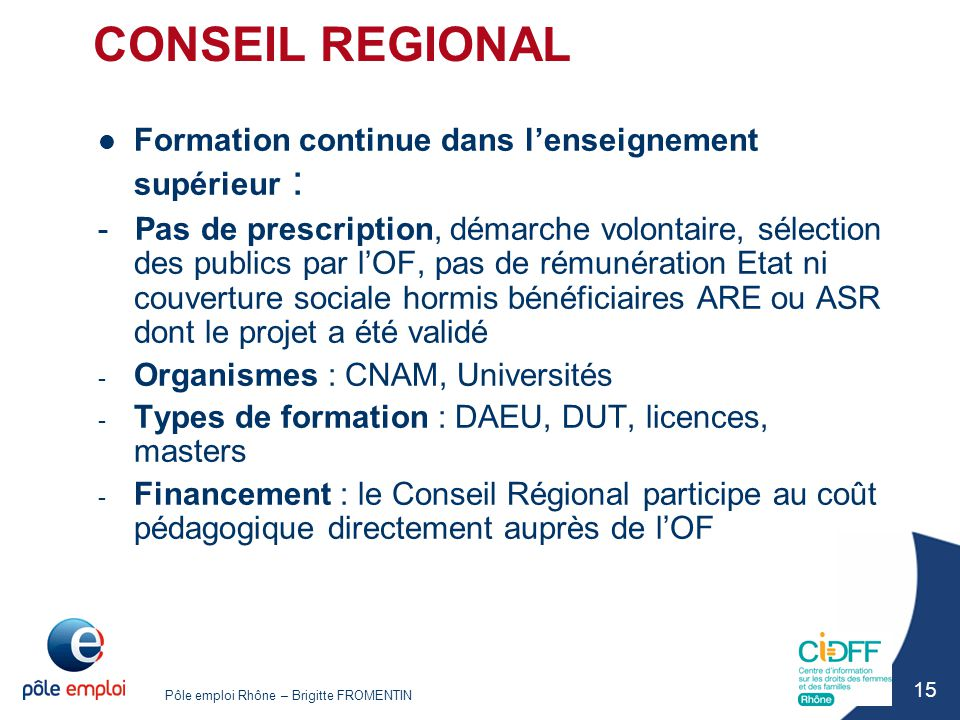 Pôle emploi Rhône – Brigitte FROMENTIN 15 CONSEIL REGIONAL Formation continue dans l'enseignement supérieur : - Pas de prescription, démarche volontai