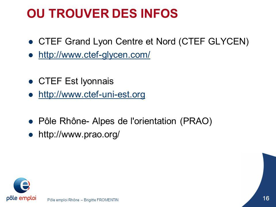 Pôle emploi Rhône – Brigitte FROMENTIN 16 OU TROUVER DES INFOS CTEF Grand Lyon Centre et Nord (CTEF GLYCEN) http://www.ctef-glycen.com/ CTEF Est lyonn