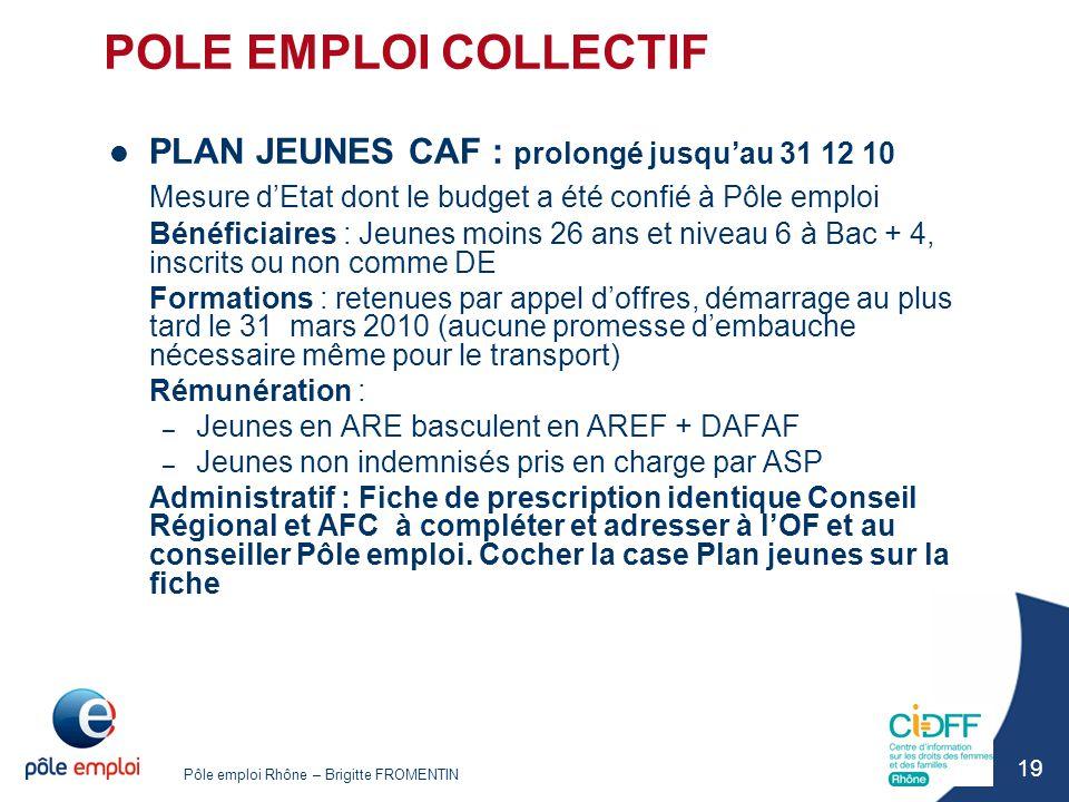 Pôle emploi Rhône – Brigitte FROMENTIN 19 POLE EMPLOI COLLECTIF PLAN JEUNES CAF : prolongé jusqu'au 31 12 10 Mesure d'Etat dont le budget a été confié