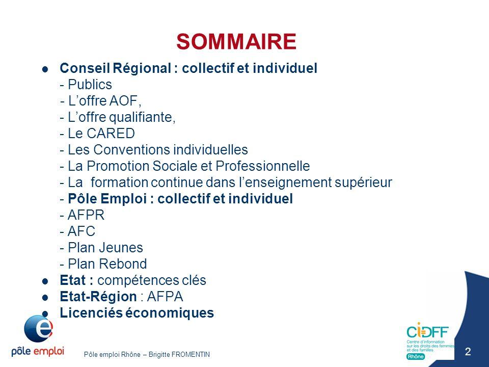 Pôle emploi Rhône – Brigitte FROMENTIN 2 SOMMAIRE Conseil Régional : collectif et individuel - Publics - L'offre AOF, - L'offre qualifiante, - Le CARE