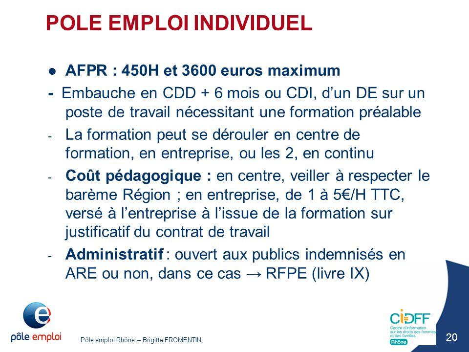 Pôle emploi Rhône – Brigitte FROMENTIN 20 POLE EMPLOI INDIVIDUEL AFPR : 450H et 3600 euros maximum - Embauche en CDD + 6 mois ou CDI, d'un DE sur un p