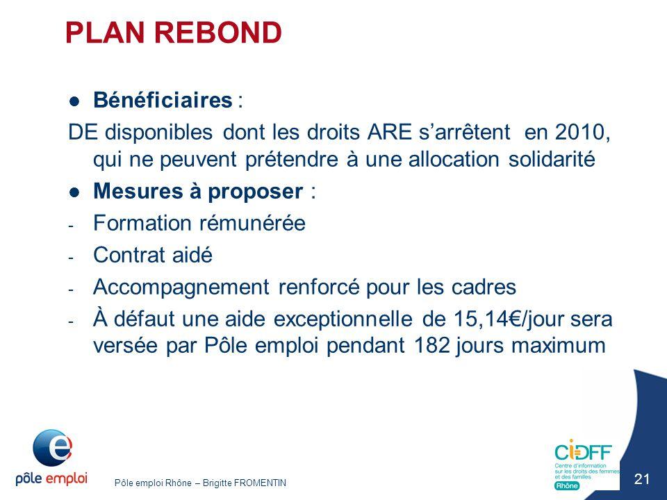 Pôle emploi Rhône – Brigitte FROMENTIN 21 PLAN REBOND Bénéficiaires : DE disponibles dont les droits ARE s'arrêtent en 2010, qui ne peuvent prétendre