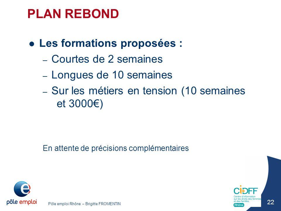 Pôle emploi Rhône – Brigitte FROMENTIN 22 PLAN REBOND Les formations proposées : – Courtes de 2 semaines – Longues de 10 semaines – Sur les métiers en