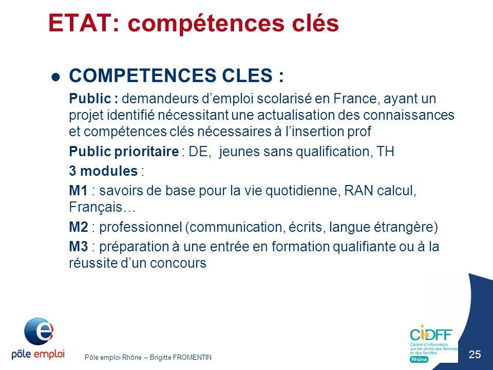 Pôle emploi Rhône – Brigitte FROMENTIN 25 ETAT: compétences clés COMPETENCES CLES : Public : demandeurs d'emploi scolarisé en France, ayant un projet
