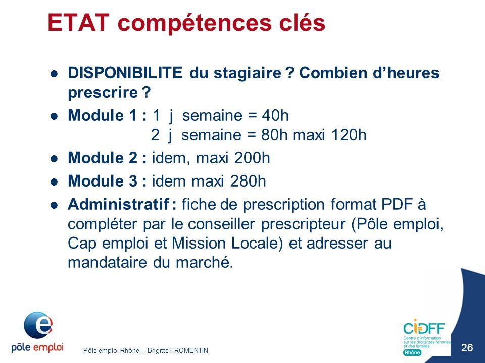 Pôle emploi Rhône – Brigitte FROMENTIN 26 ETAT compétences clés DISPONIBILITE du stagiaire ? Combien d'heures prescrire ? Module 1 : 1 j semaine = 40h