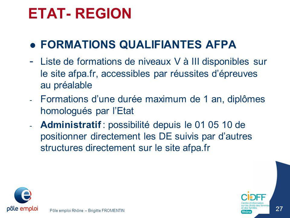 Pôle emploi Rhône – Brigitte FROMENTIN 27 ETAT- REGION FORMATIONS QUALIFIANTES AFPA - Liste de formations de niveaux V à III disponibles sur le site a