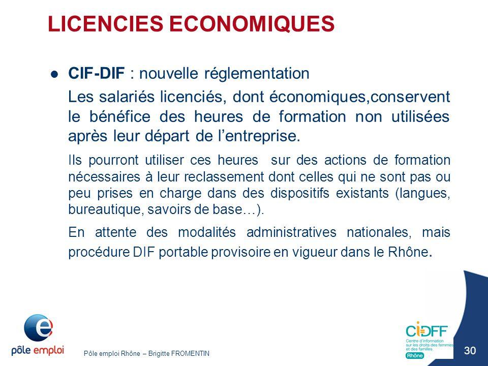 Pôle emploi Rhône – Brigitte FROMENTIN 30 LICENCIES ECONOMIQUES CIF-DIF : nouvelle réglementation Les salariés licenciés, dont économiques,conservent