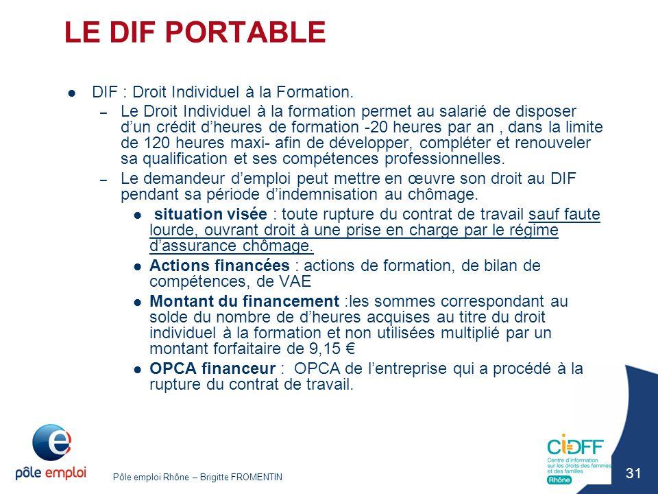 Pôle emploi Rhône – Brigitte FROMENTIN 31 LE DIF PORTABLE DIF : Droit Individuel à la Formation. – Le Droit Individuel à la formation permet au salari
