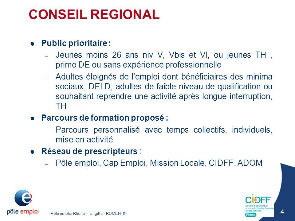 Pôle emploi Rhône – Brigitte FROMENTIN 4 CONSEIL REGIONAL Public prioritaire : – Jeunes moins 26 ans niv V, Vbis et VI, ou jeunes TH, primo DE ou sans