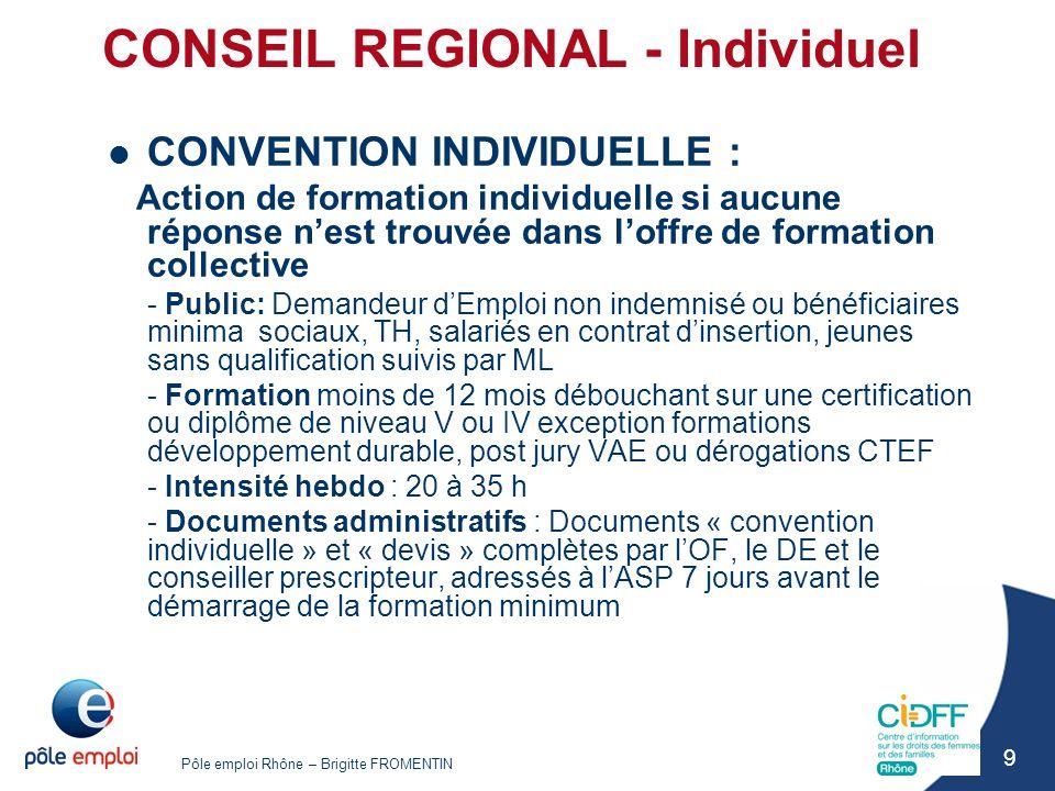 Pôle emploi Rhône – Brigitte FROMENTIN 20 POLE EMPLOI INDIVIDUEL AFPR : 450H et 3600 euros maximum - Embauche en CDD + 6 mois ou CDI, d'un DE sur un poste de travail nécessitant une formation préalable - La formation peut se dérouler en centre de formation, en entreprise, ou les 2, en continu - Coût pédagogique : en centre, veiller à respecter le barème Région ; en entreprise, de 1 à 5€/H TTC, versé à l'entreprise à l'issue de la formation sur justificatif du contrat de travail - Administratif : ouvert aux publics indemnisés en ARE ou non, dans ce cas → RFPE (livre IX)
