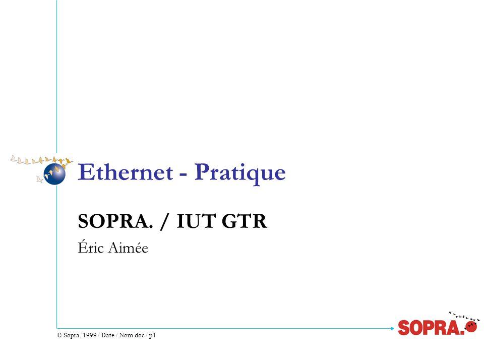 © Sopra, 1999 / Date / Nom doc / p1 Ethernet - Pratique SOPRA. / IUT GTR Éric Aimée