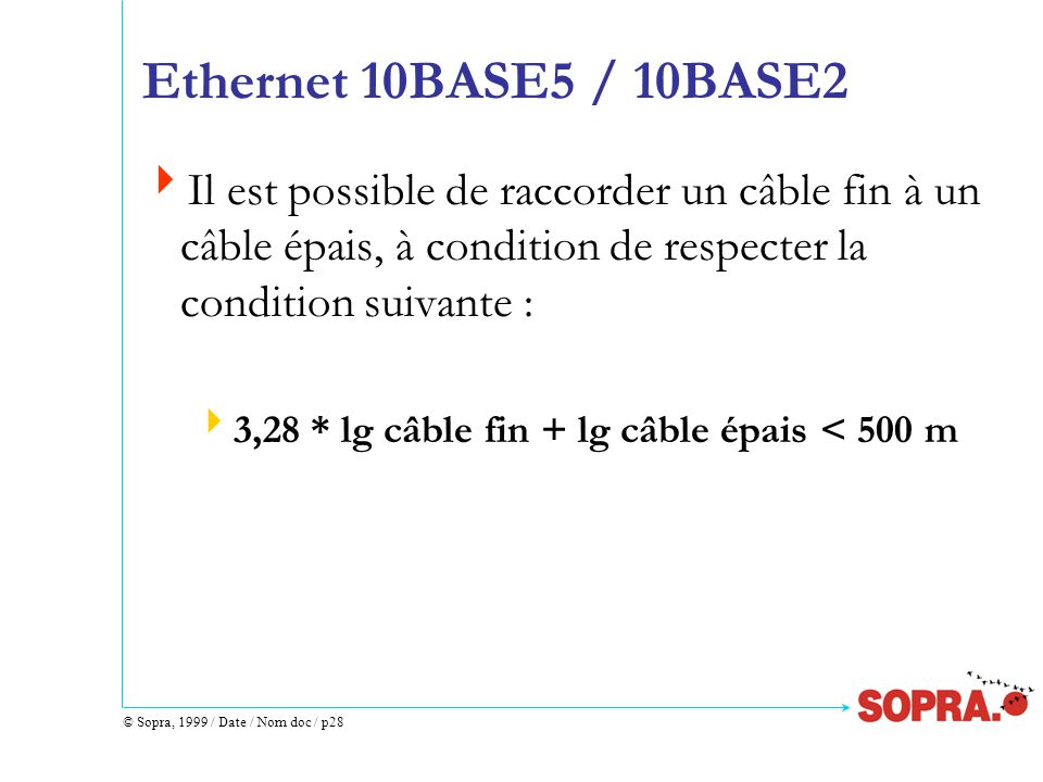 © Sopra, 1999 / Date / Nom doc / p28 Ethernet 10BASE5 / 10BASE2  Il est possible de raccorder un câble fin à un câble épais, à condition de respecter