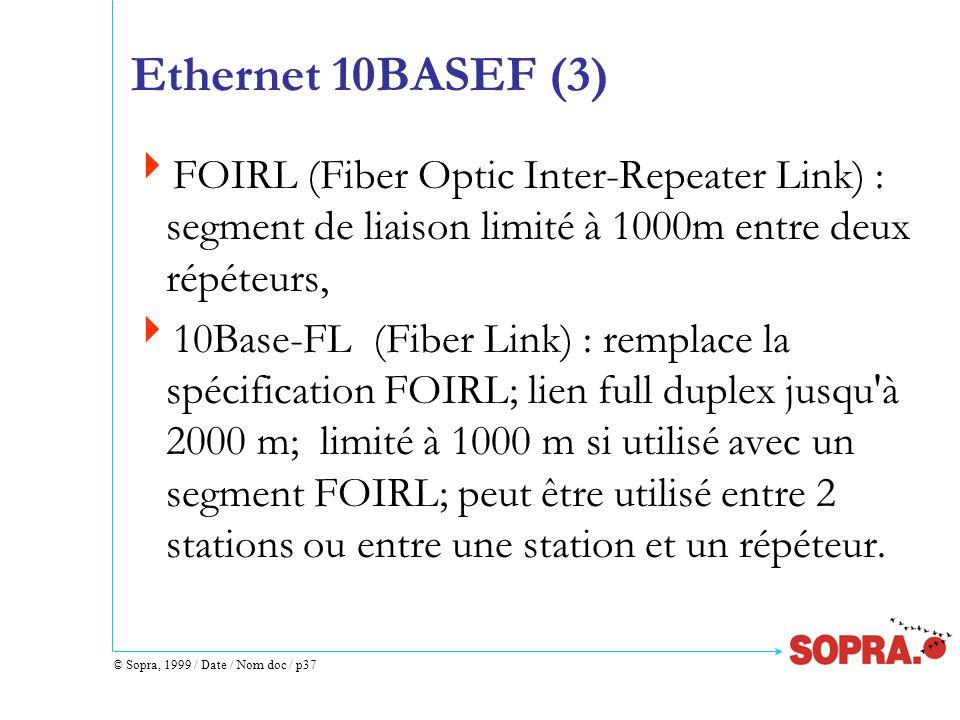 © Sopra, 1999 / Date / Nom doc / p37 Ethernet 10BASEF (3)  FOIRL (Fiber Optic Inter-Repeater Link) : segment de liaison limité à 1000m entre deux répéteurs,  10Base-FL (Fiber Link) : remplace la spécification FOIRL; lien full duplex jusqu à 2000 m; limité à 1000 m si utilisé avec un segment FOIRL; peut être utilisé entre 2 stations ou entre une station et un répéteur.