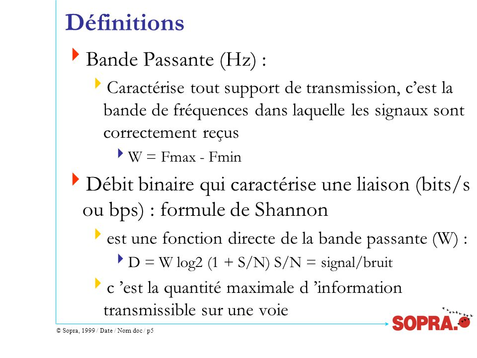 © Sopra, 1999 / Date / Nom doc / p5 Définitions  Bande Passante (Hz) :  Caractérise tout support de transmission, c'est la bande de fréquences dans laquelle les signaux sont correctement reçus  W = Fmax - Fmin  Débit binaire qui caractérise une liaison (bits/s ou bps) : formule de Shannon  est une fonction directe de la bande passante (W) :  D = W log2 (1 + S/N) S/N = signal/bruit  c 'est la quantité maximale d 'information transmissible sur une voie