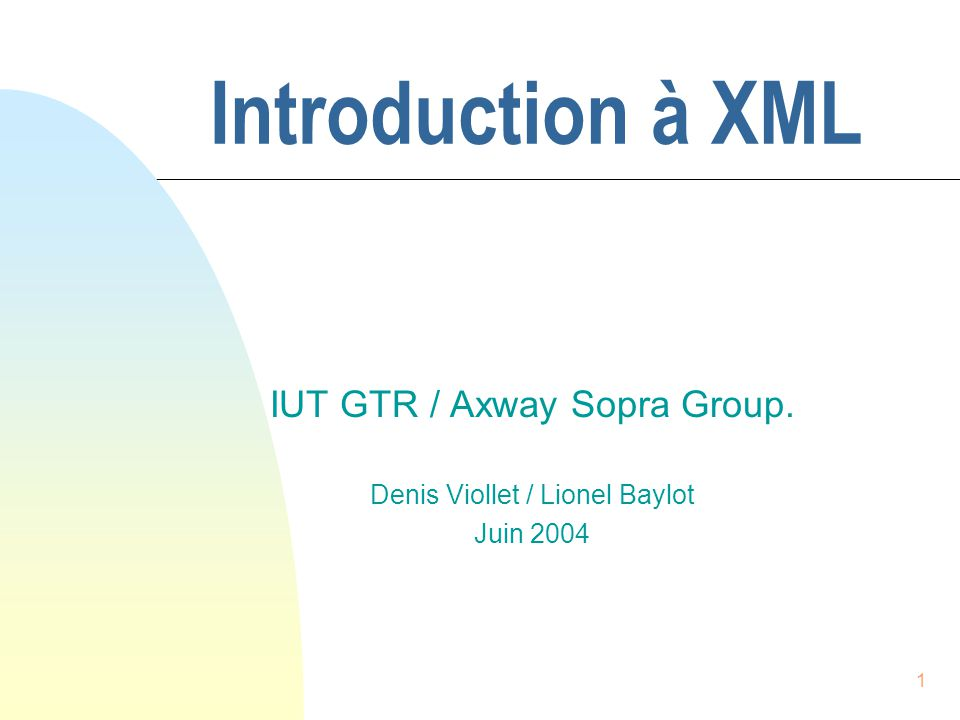 1 Introduction à XML IUT GTR / Axway Sopra Group. Denis Viollet / Lionel Baylot Juin 2004