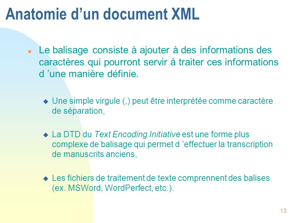 13 Anatomie d'un document XML n Le balisage consiste à ajouter à des informations des caractères qui pourront servir à traiter ces informations d 'une