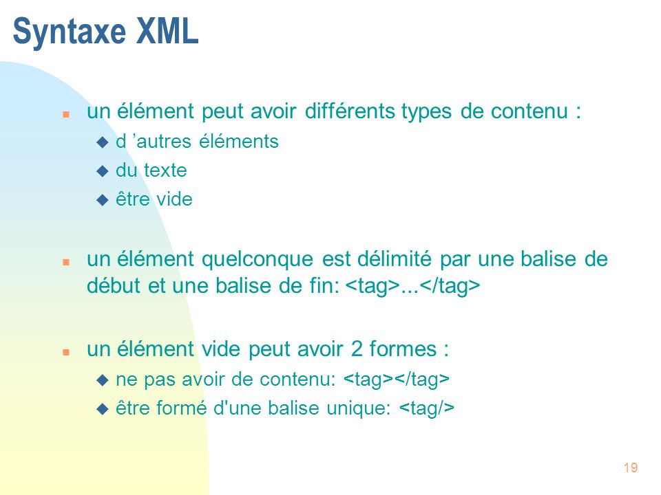 19 Syntaxe XML n un élément peut avoir différents types de contenu : u d 'autres éléments u du texte u être vide n un élément quelconque est délimité