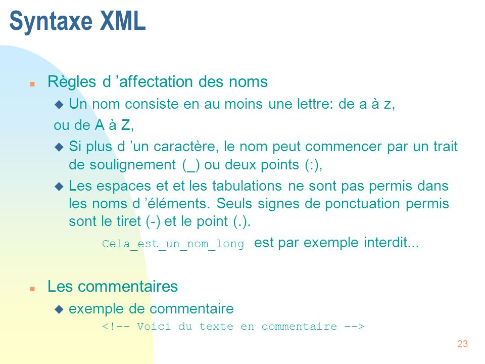 23 Syntaxe XML n Règles d 'affectation des noms u Un nom consiste en au moins une lettre: de a à z, ou de A à Z, u Si plus d 'un caractère, le nom peu