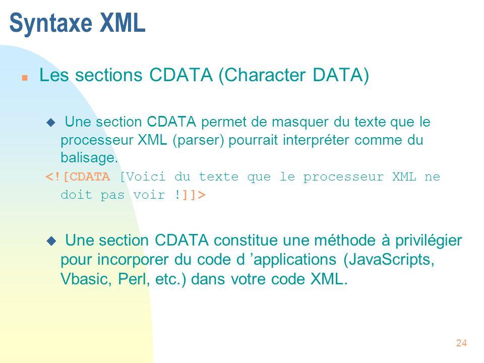 24 Syntaxe XML n Les sections CDATA (Character DATA) u Une section CDATA permet de masquer du texte que le processeur XML (parser) pourrait interpréte