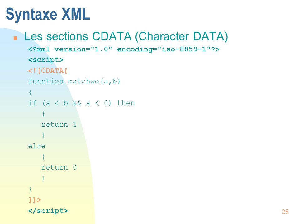 25 Syntaxe XML n Les sections CDATA (Character DATA) <![CDATA[ function matchwo(a,b) { if (a < b && a < 0) then { return 1 } else { return 0 } ]]>