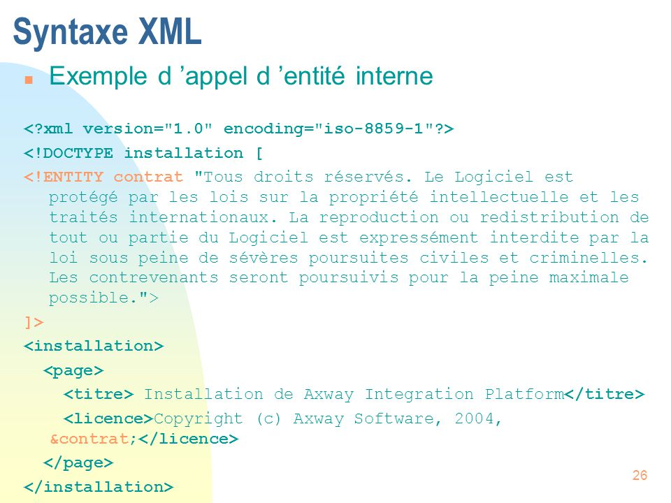 26 Syntaxe XML n Exemple d 'appel d 'entité interne <!DOCTYPE installation [ ]> Installation de Axway Integration Platform Copyright (c) Axway Softwar