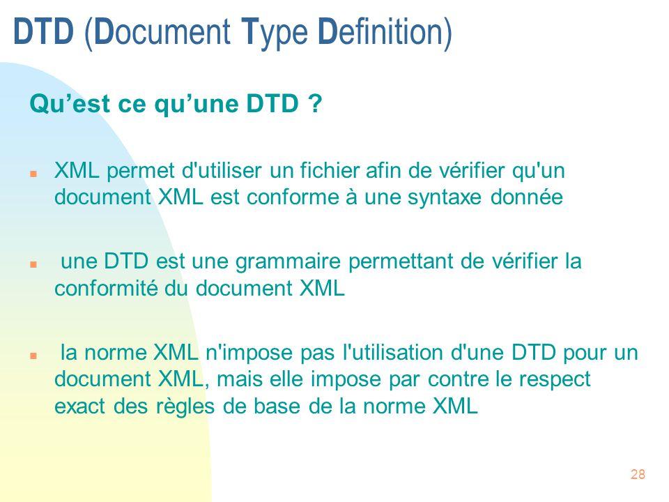 28 DTD ( D ocument T ype D efinition) Qu'est ce qu'une DTD ? n XML permet d'utiliser un fichier afin de vérifier qu'un document XML est conforme à une