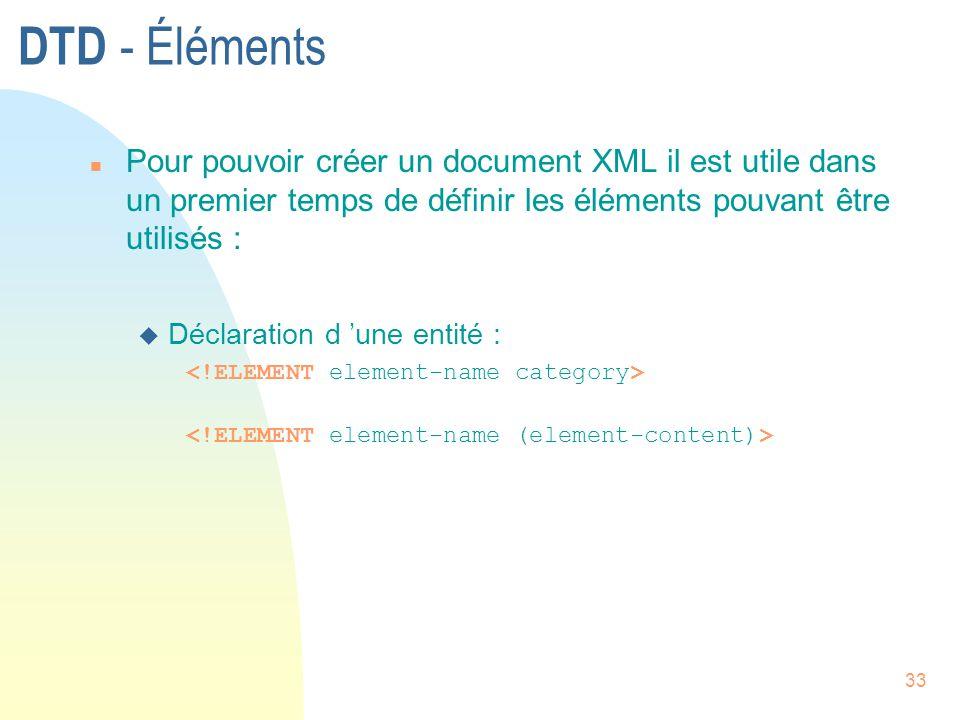 33 DTD - Éléments n Pour pouvoir créer un document XML il est utile dans un premier temps de définir les éléments pouvant être utilisés : u Déclaratio
